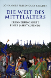 Die Welt des Mittelalters - Erinnerungsorte eines Jahrtausends, Johannes Fried und Olaf B. Rader