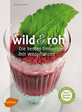 wild & roh - Die besten Smoothies mit Wildpflanzen, Christine Volm